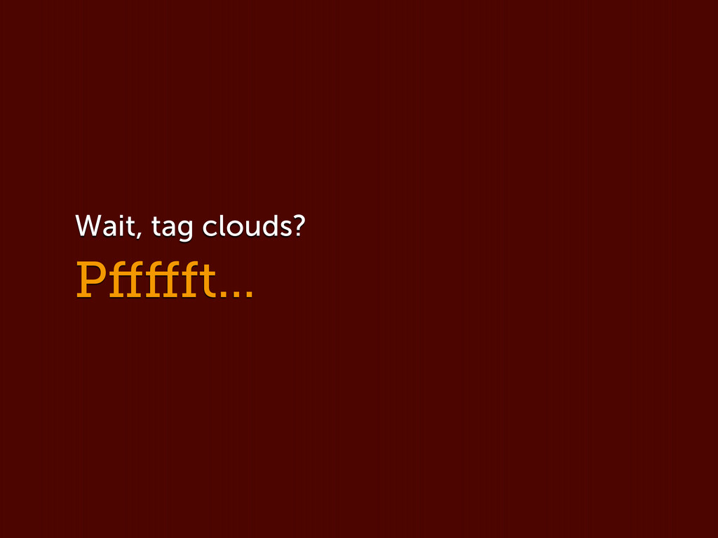 Pffffft... Wait, tag clouds?