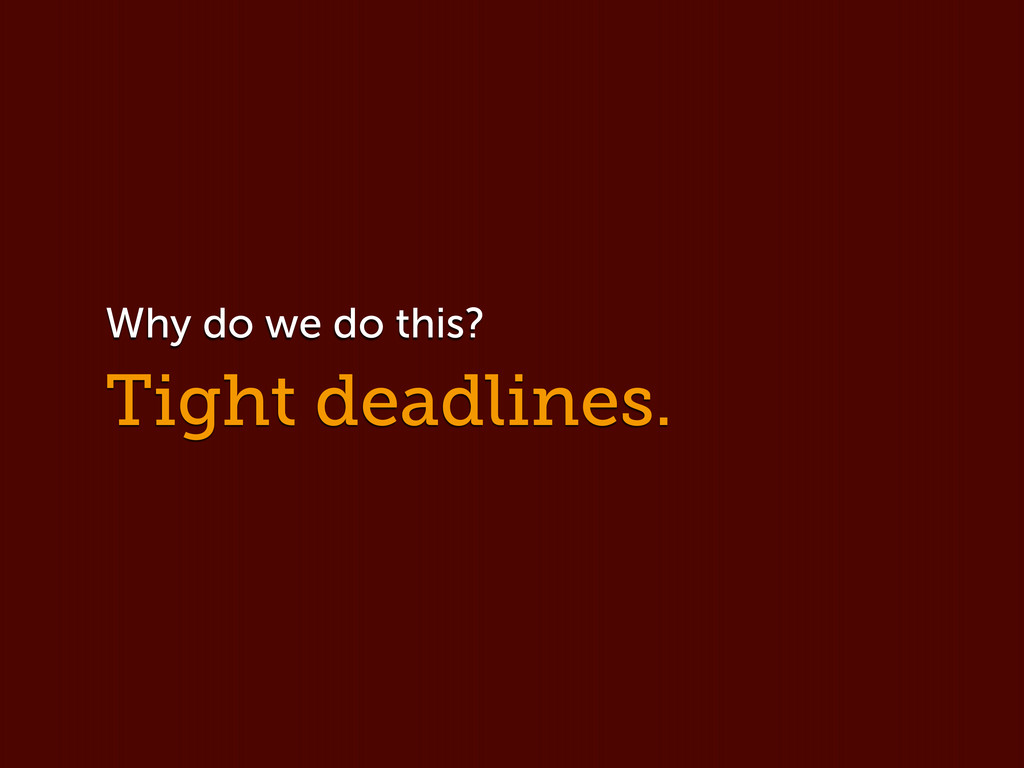 Tight deadlines. Why do we do this?