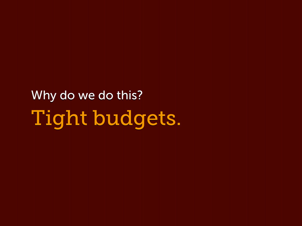 Tight budgets. Why do we do this?