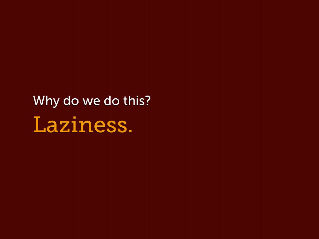 Laziness. Why do we do this?