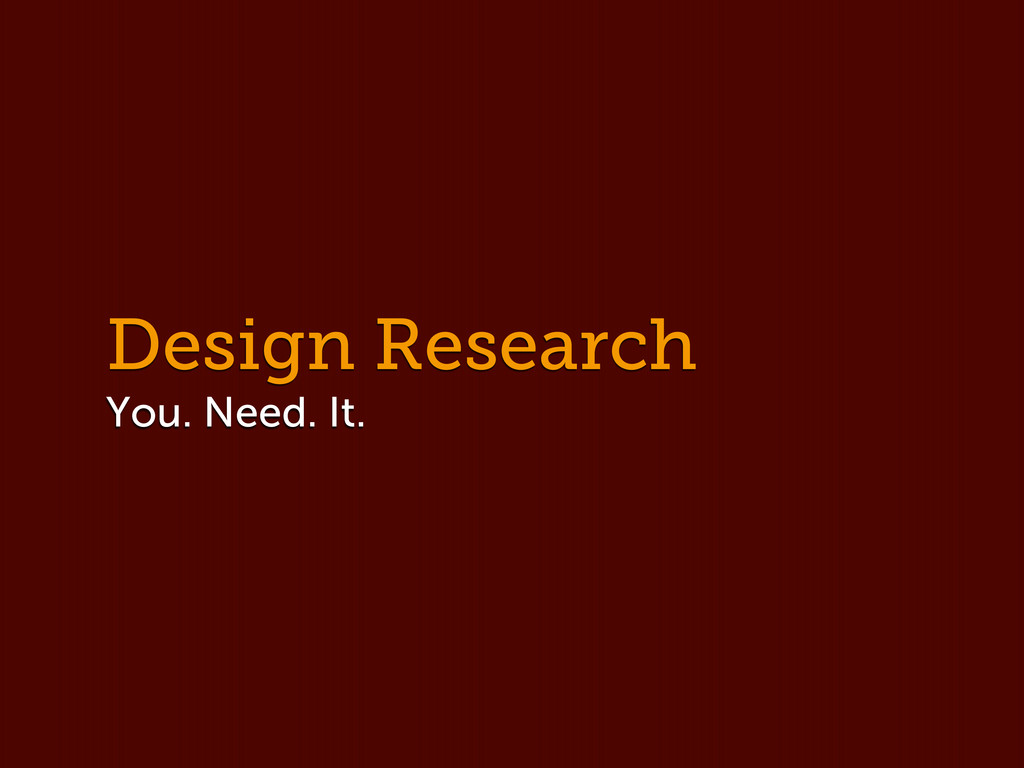 Design Research You. Need. It.