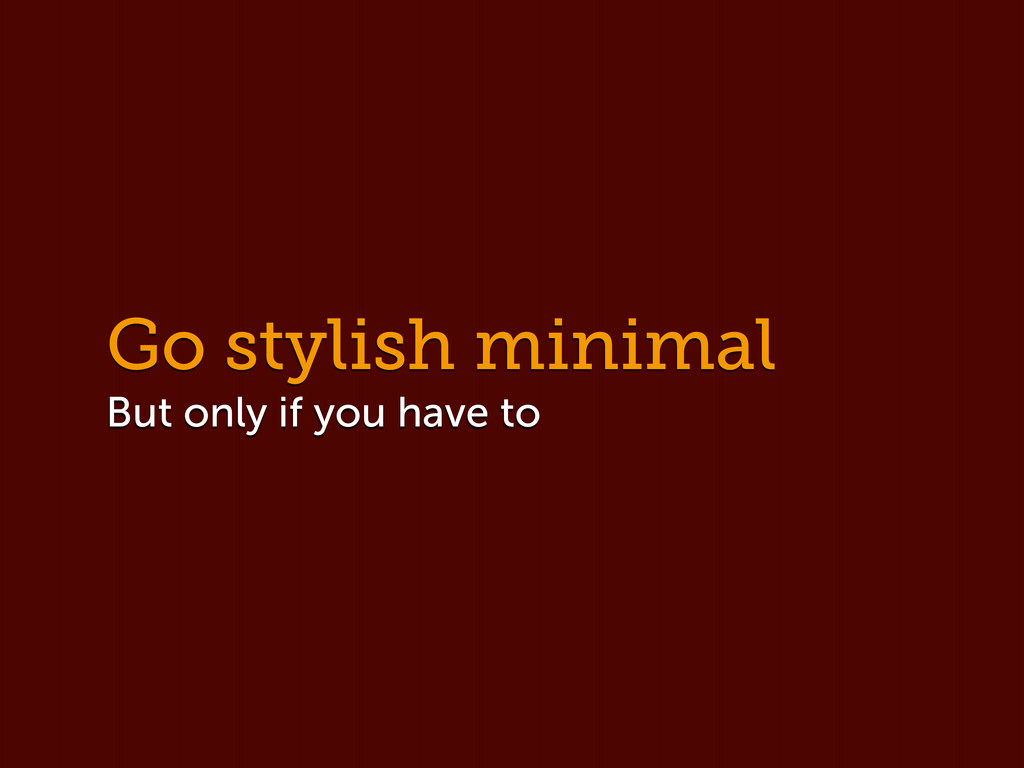 Go stylish minimal But only if you have to