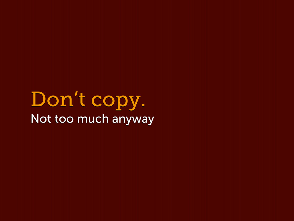 Don't copy. Not too much anyway