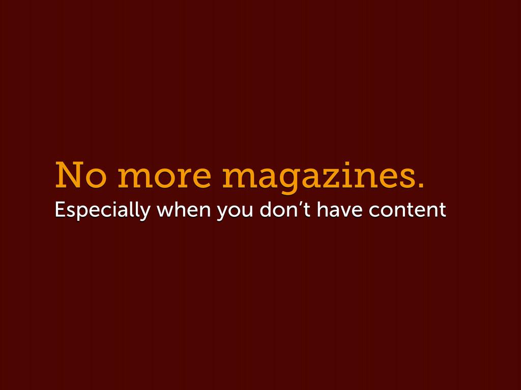No more magazines. Especially when you don't ha...
