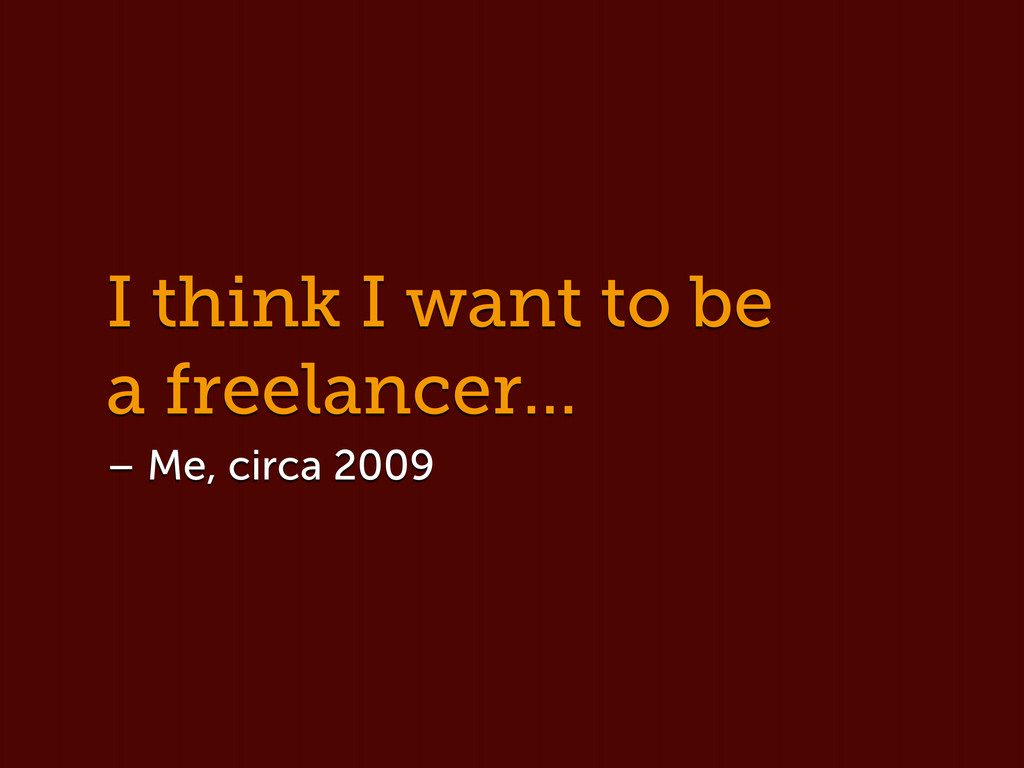 I think I want to be a freelancer... – Me, circ...