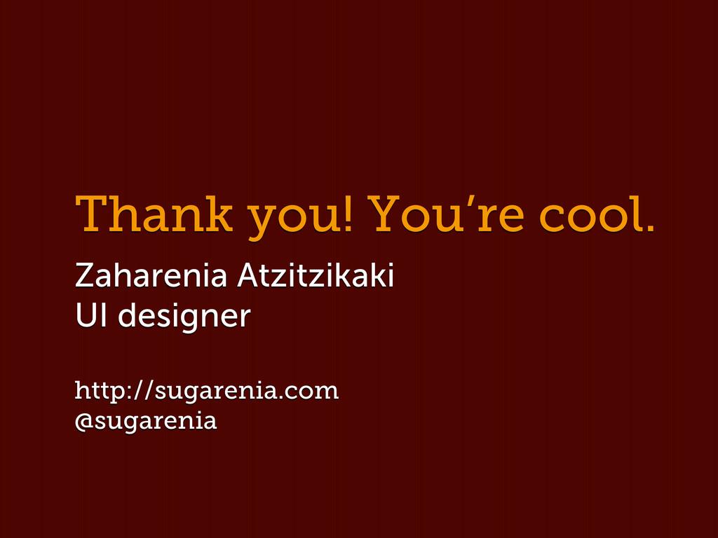Thank you! You're cool. Zaharenia Atzitzikaki U...
