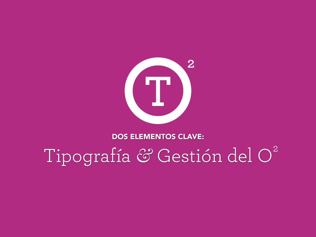 Tipografía & Gestión del O DOS ELEMENTOS CLAVE:...