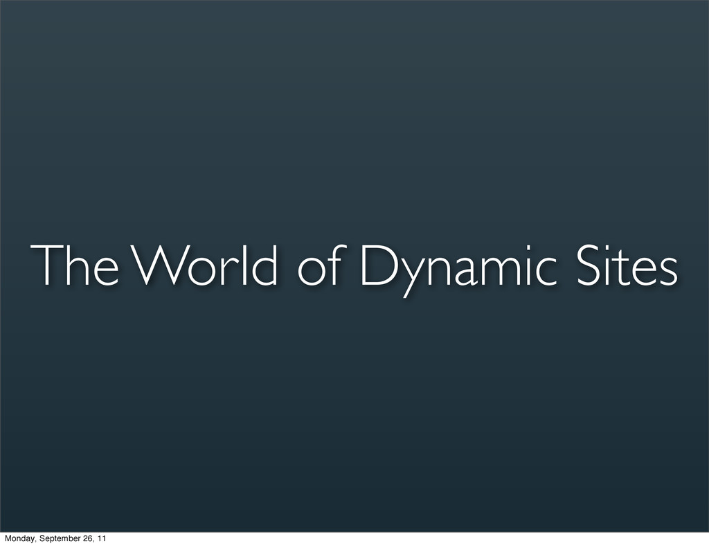 The World of Dynamic Sites Monday, September 26...