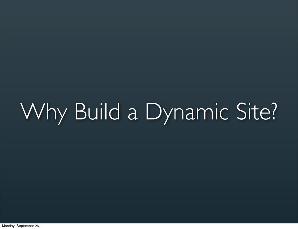 Why Build a Dynamic Site? Monday, September 26,...