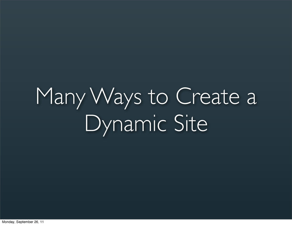 Many Ways to Create a Dynamic Site Monday, Sept...