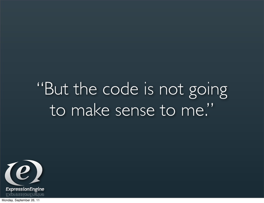 """""""But the code is not going to make sense to me...."""