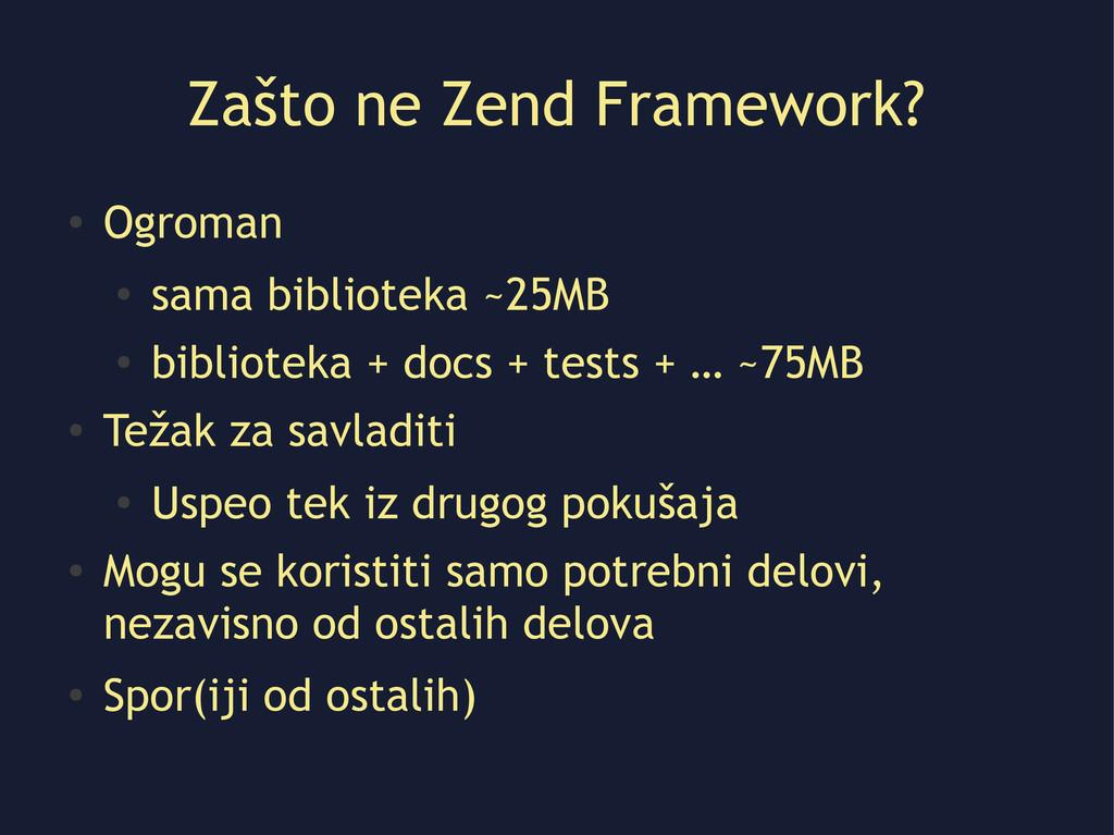 Zašto ne Zend Framework? ● Ogroman ● sama bibli...
