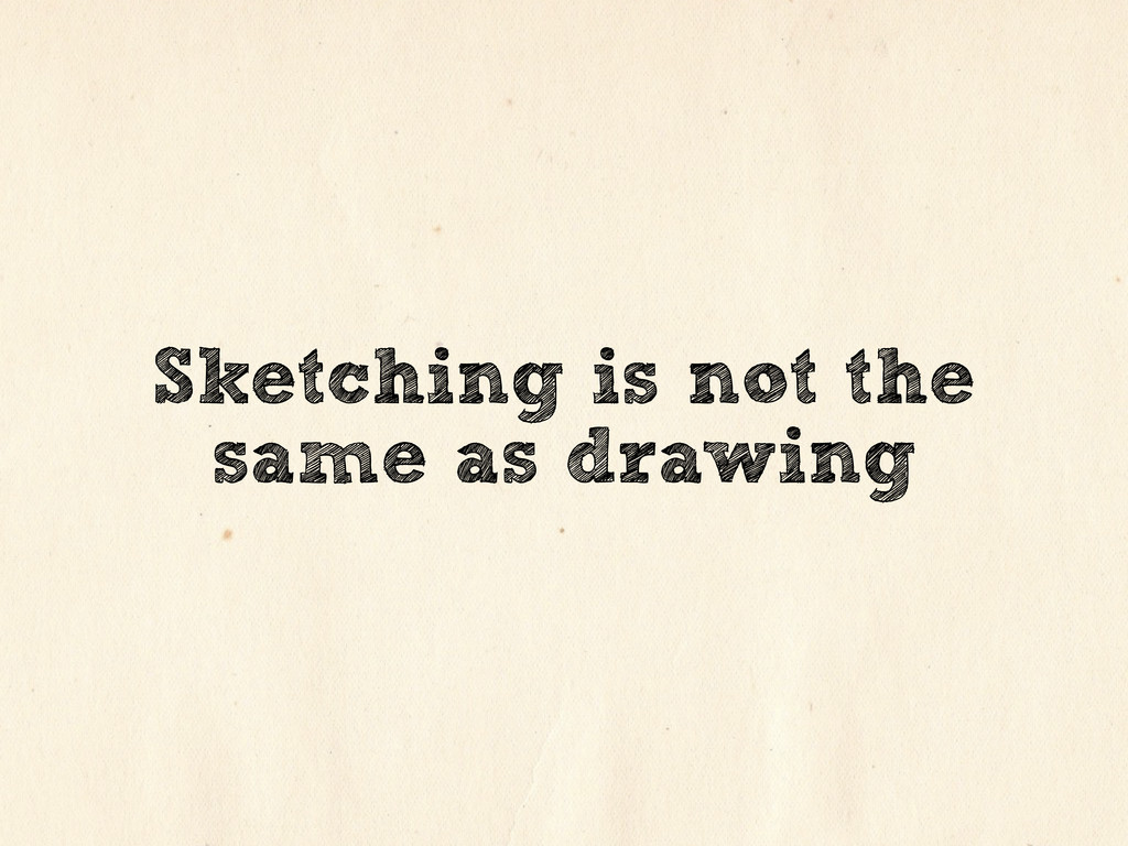 Sketching is not the same as drawing
