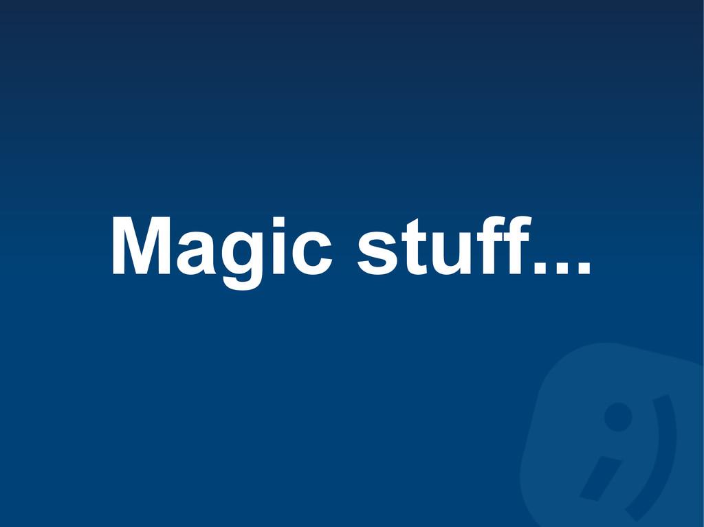 Magic stuff...