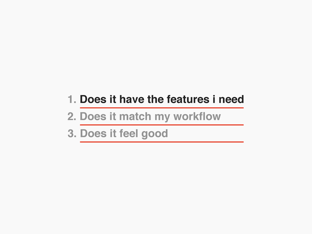 2. Does it match my workflow 1. Does it have the...