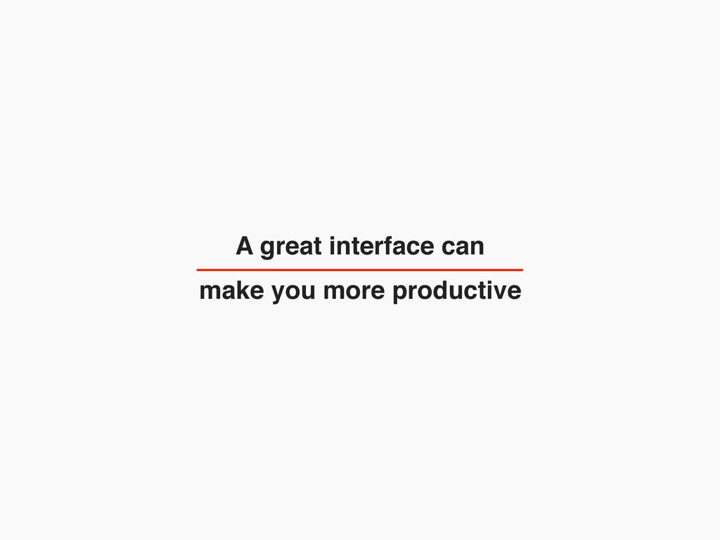A great interface can make you more productive