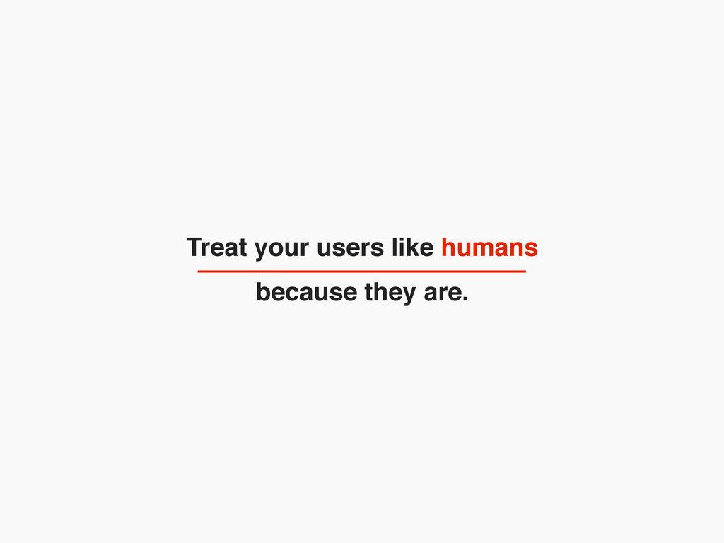 Treat your users like humans because they are.