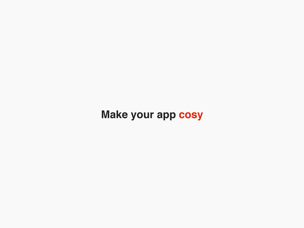 Make your app cosy