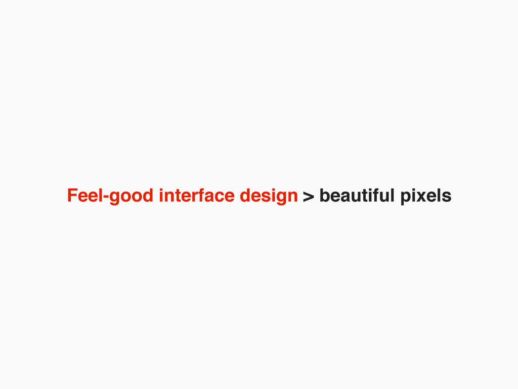 Feel-good interface design > beautiful pixels