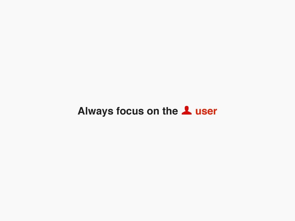 Always focus on the user