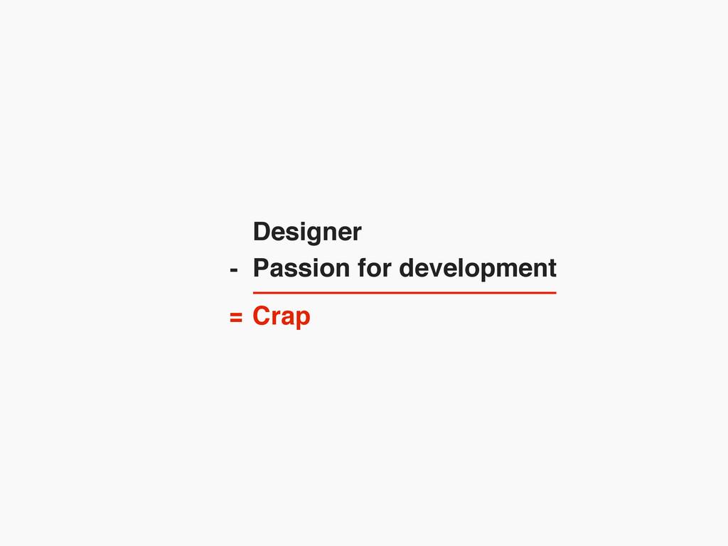 Designer Passion for development Crap - =