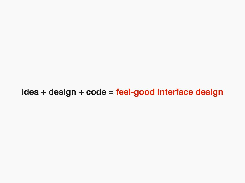 Idea + design + code = feel-good interface desi...