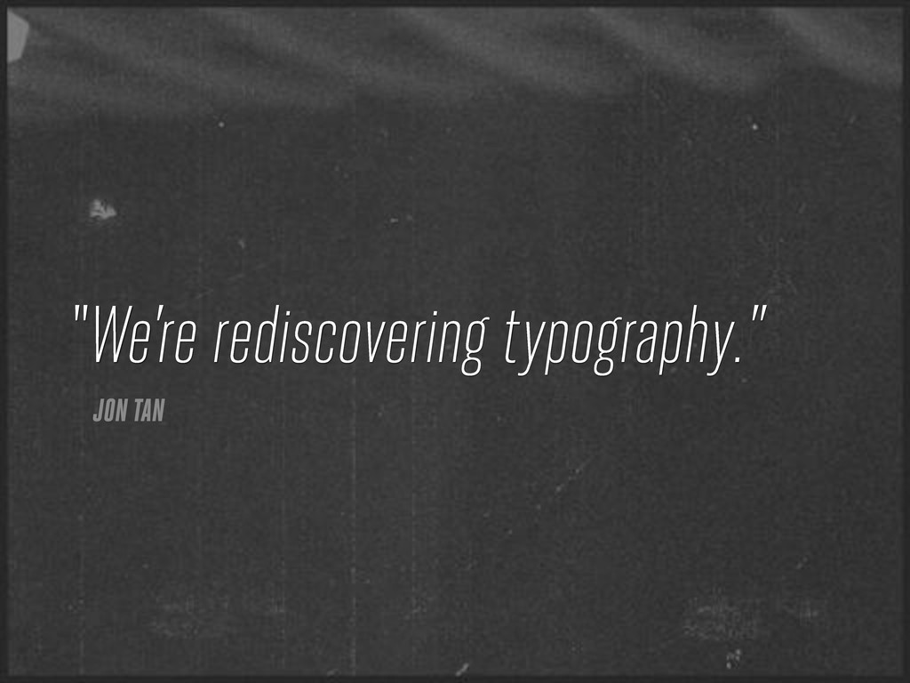 "We're rediscovering typography."" JON TAN """