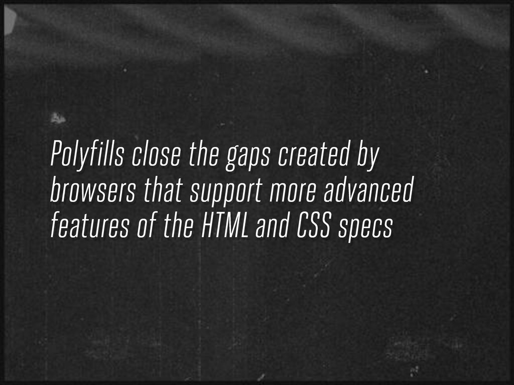 Polyfills close the gaps created by browsers th...