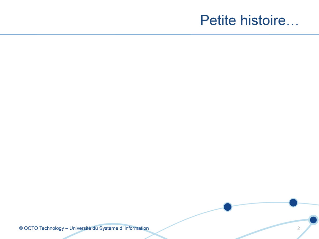Petite histoire… © OCTO Technology – Université...