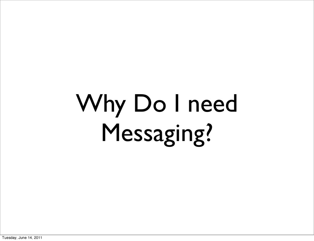 Why Do I need Messaging? Tuesday, June 14, 2011