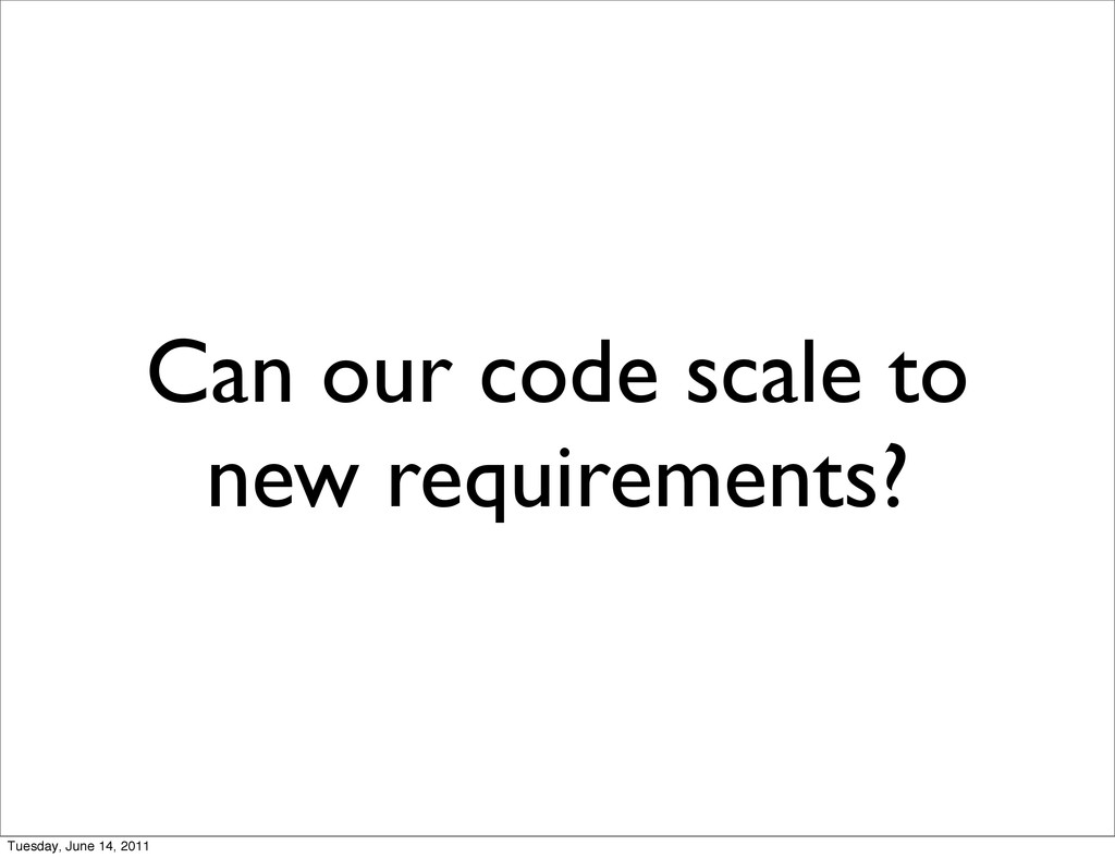 Can our code scale to new requirements? Tuesday...