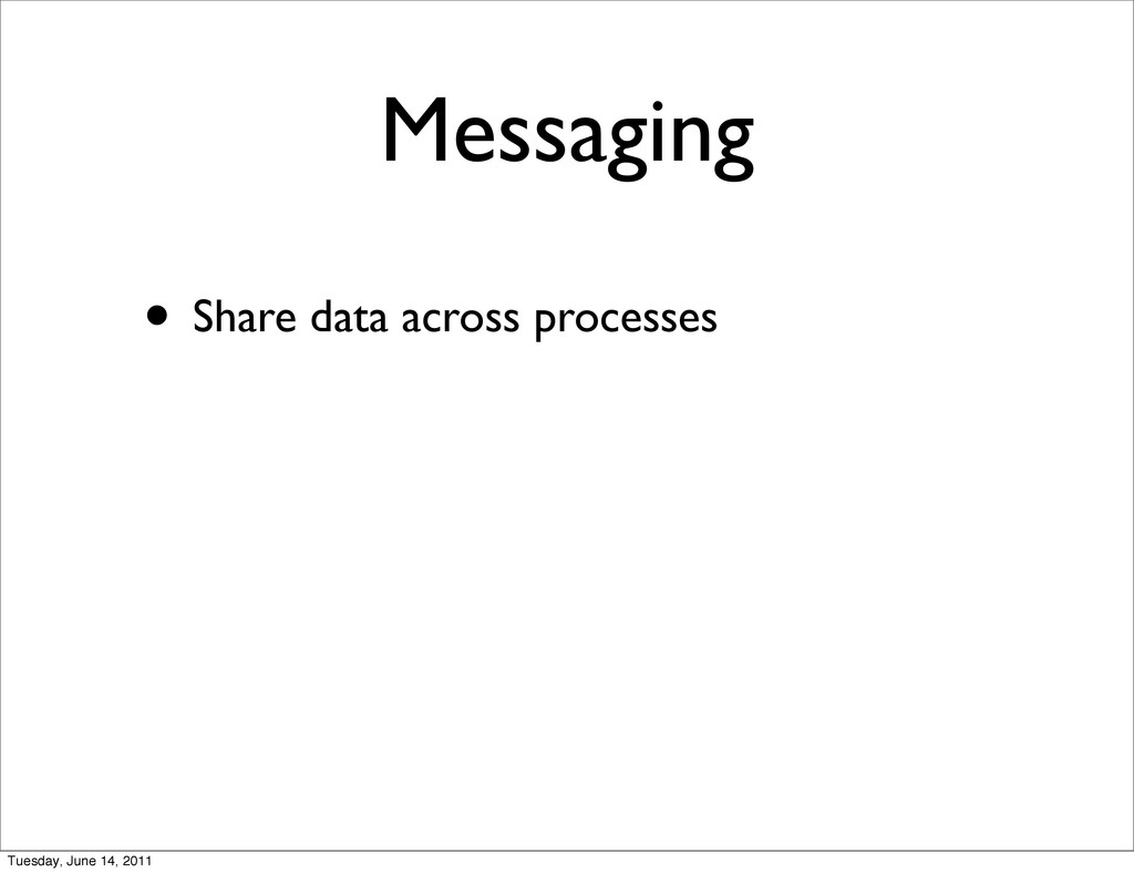 Messaging • Share data across processes Tuesday...