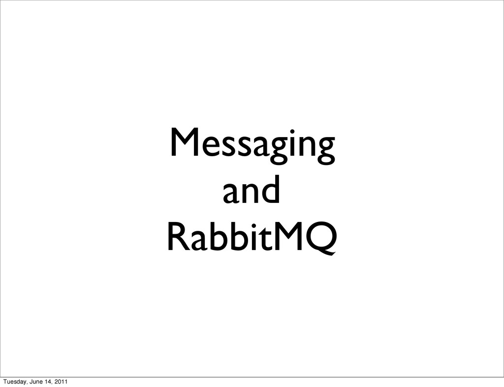 Messaging and RabbitMQ Tuesday, June 14, 2011