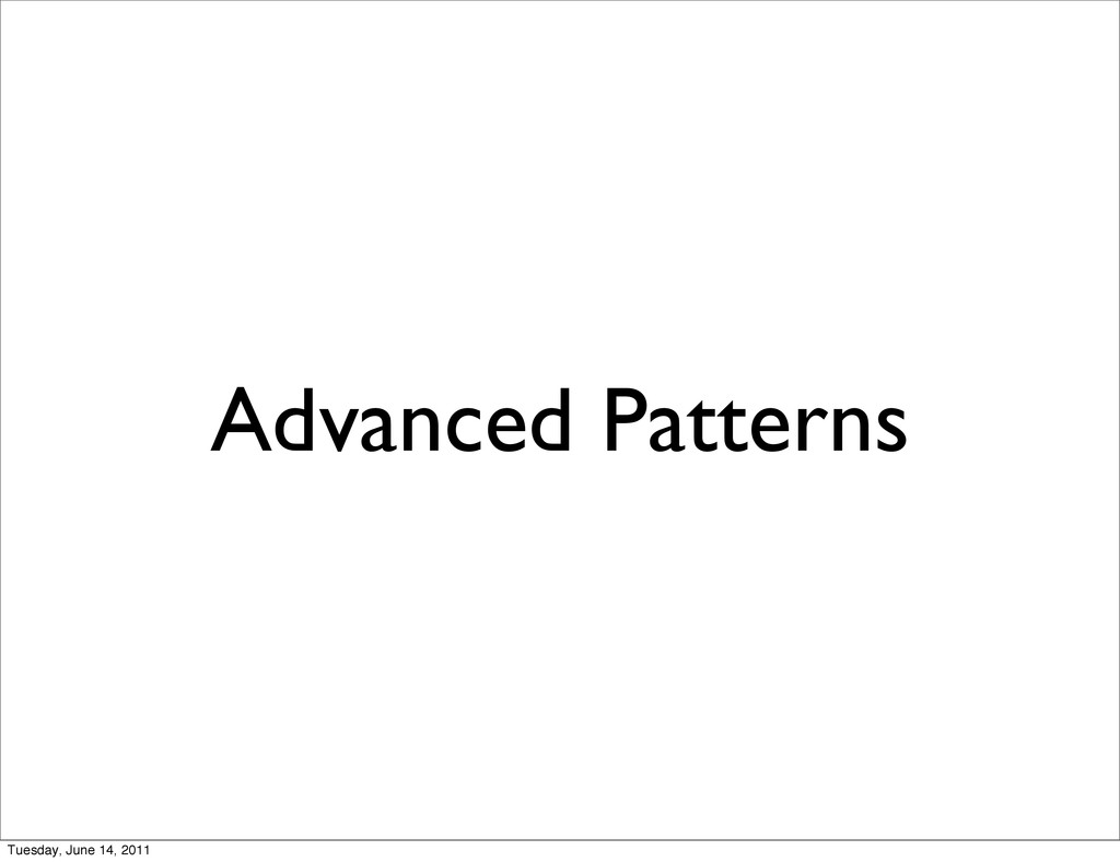 Advanced Patterns Tuesday, June 14, 2011