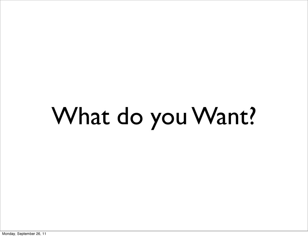 What do you Want? Monday, September 26, 11