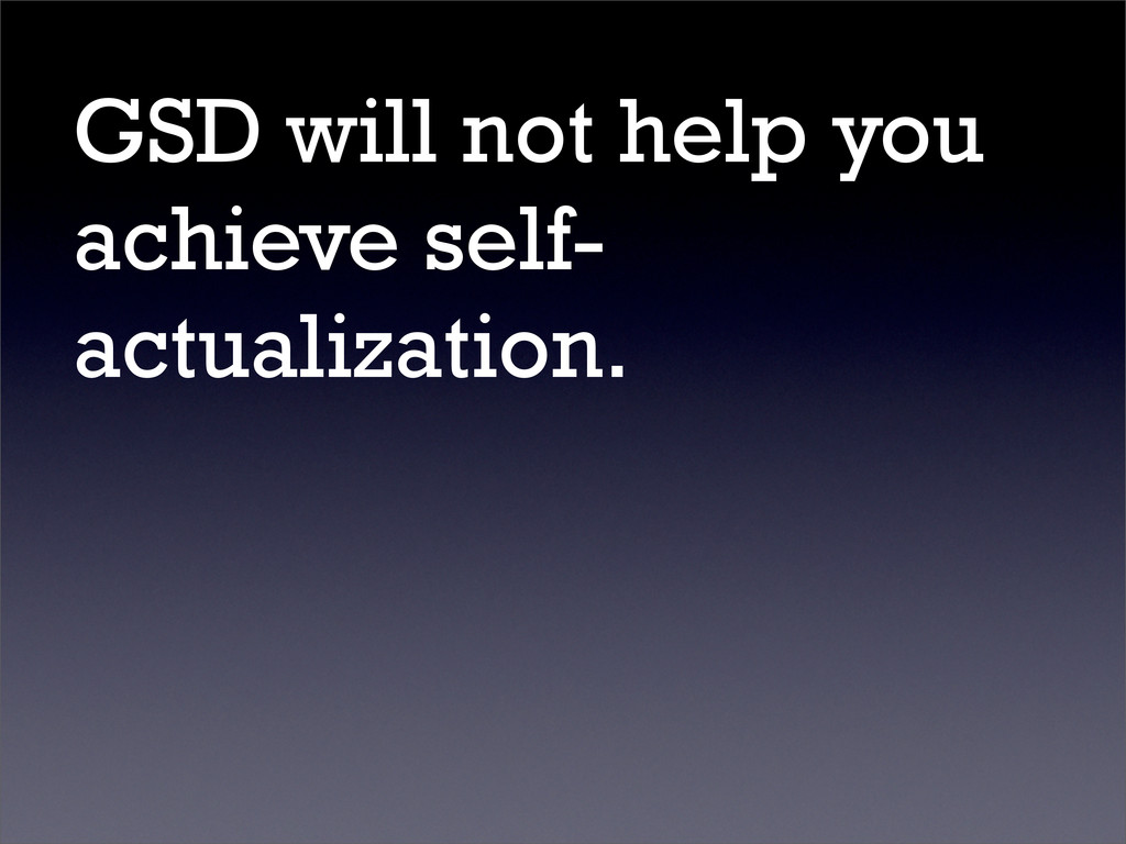 GSD will not help you achieve self- actualizati...