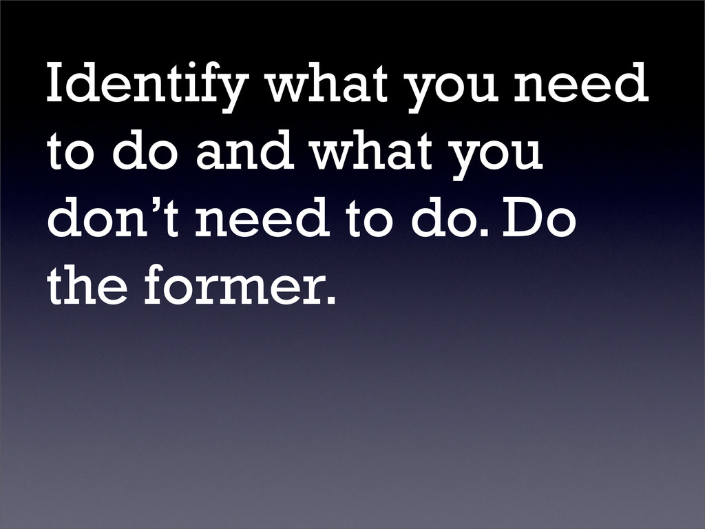 Identify what you need to do and what you don't...