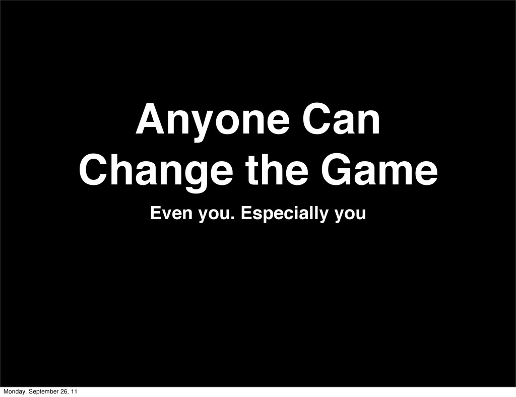 Anyone Can Change the Game Even you. Especially...