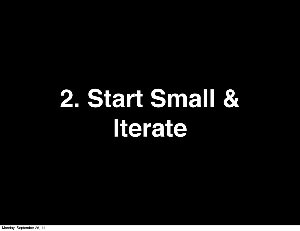 2. Start Small & Iterate Monday, September 26, ...