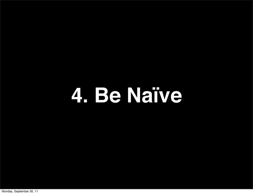4. Be Naïve Monday, September 26, 11