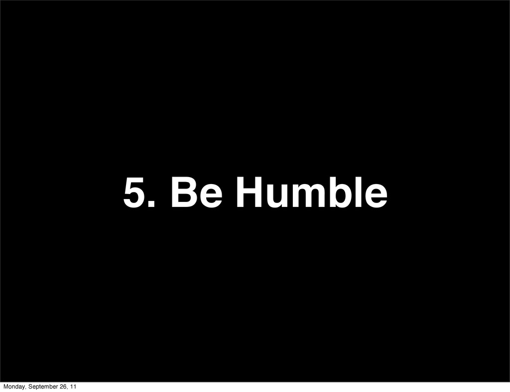 5. Be Humble Monday, September 26, 11