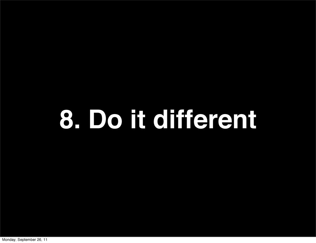 8. Do it different Monday, September 26, 11