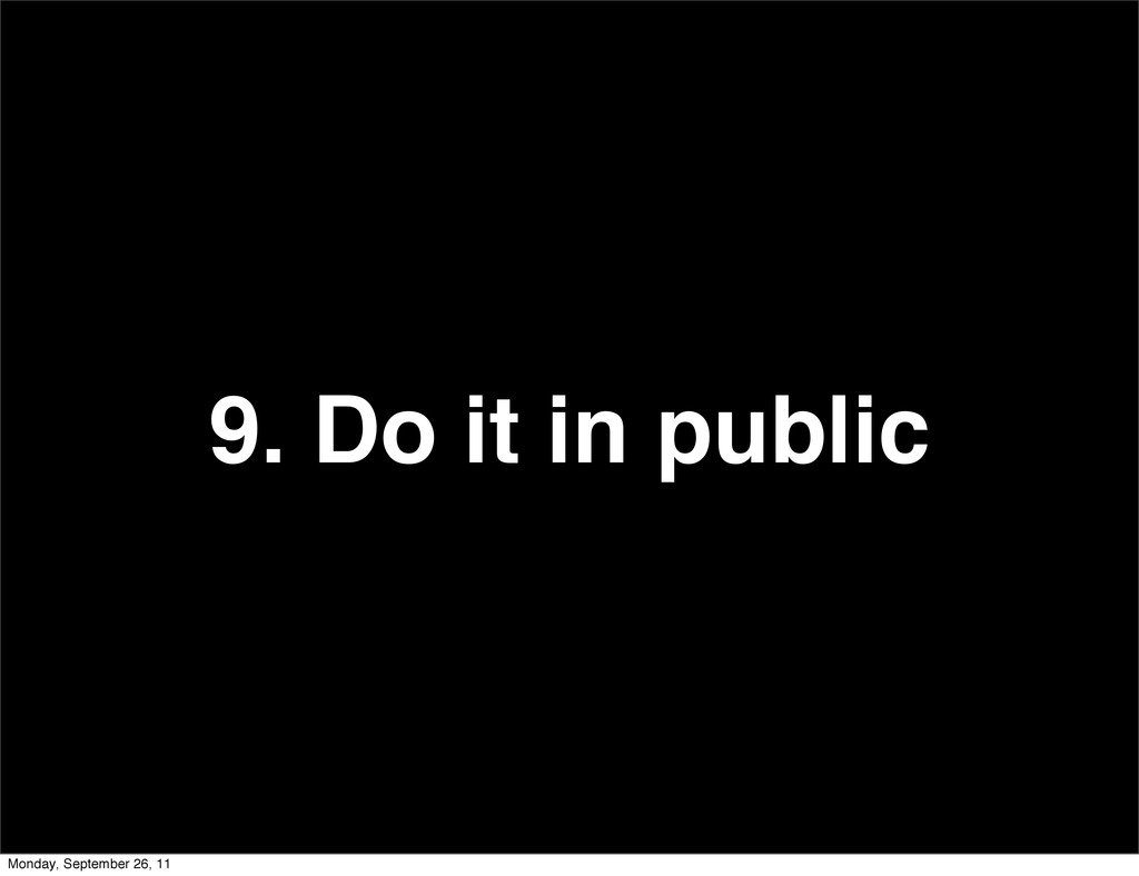 9. Do it in public Monday, September 26, 11