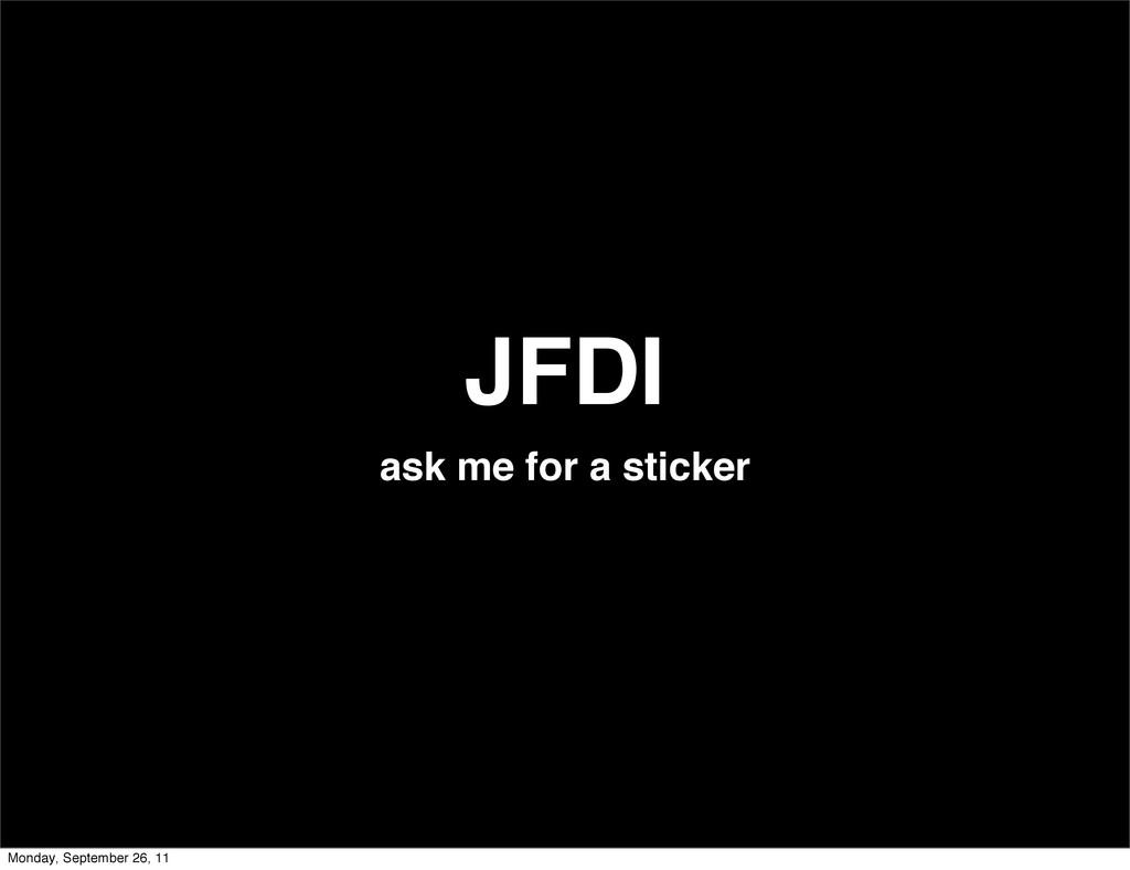 JFDI ask me for a sticker Monday, September 26,...