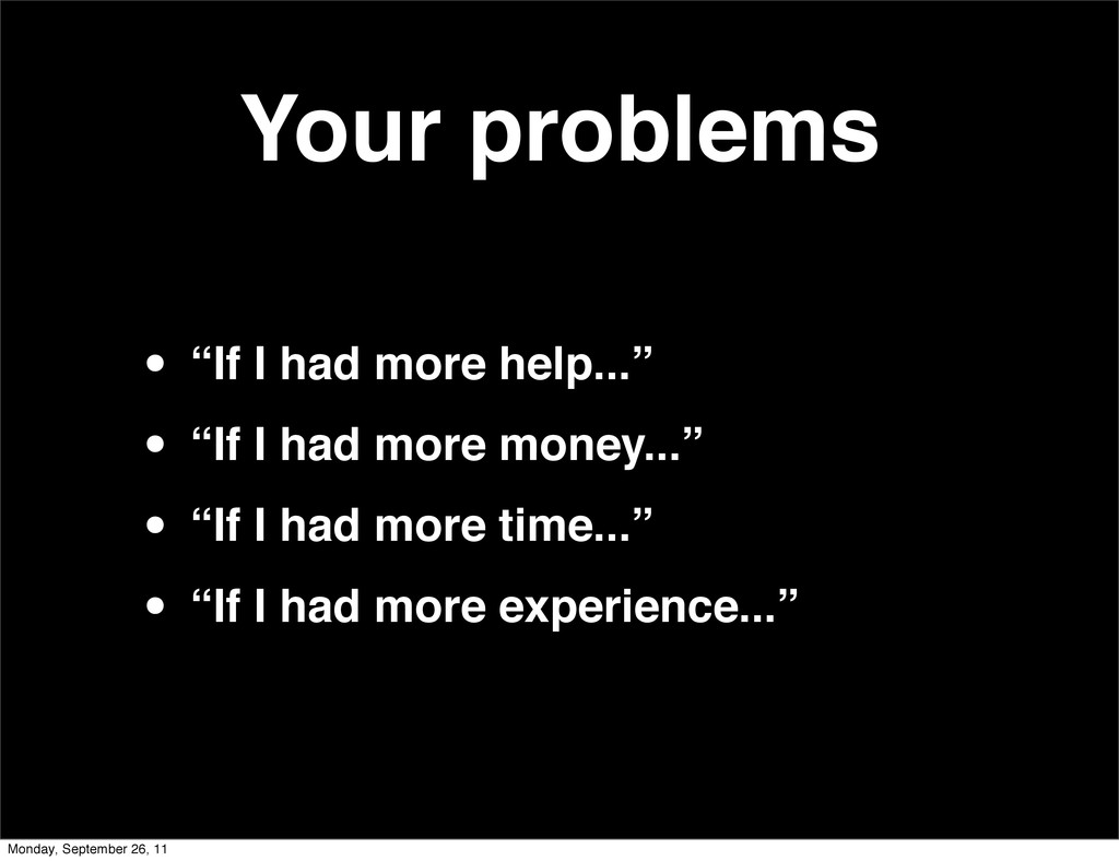 """Your problems • """"If I had more help..."""" • """"If I..."""