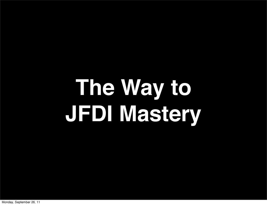 The Way to JFDI Mastery Monday, September 26, 11