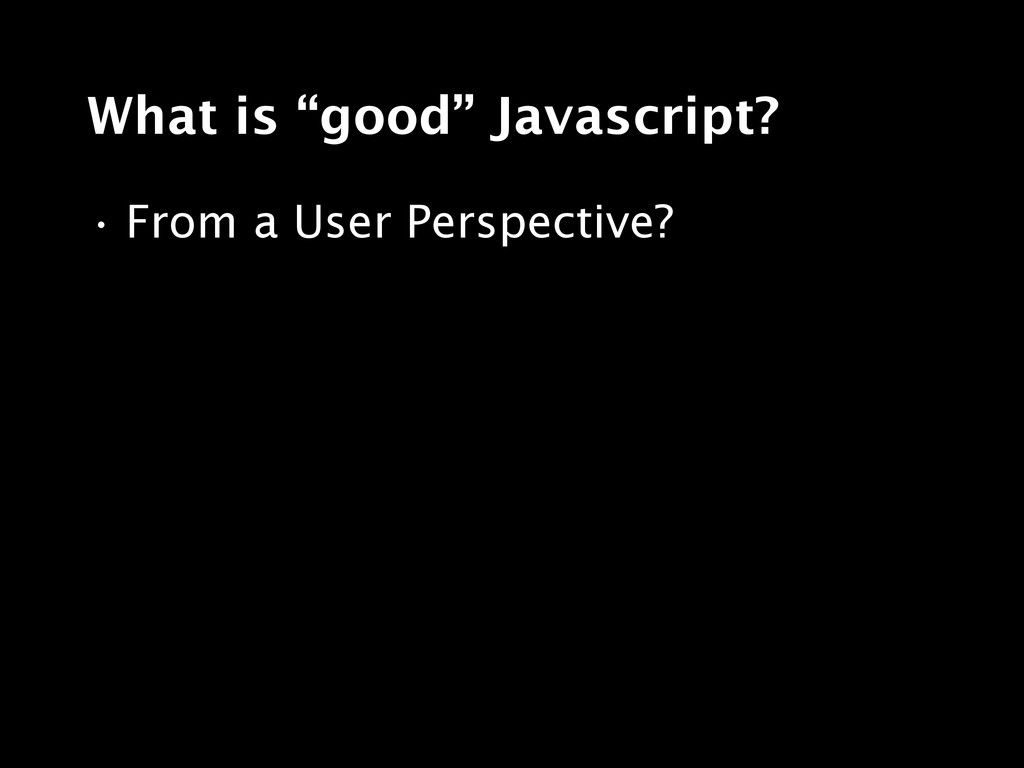 """What is """"good"""" Javascript? • From a User Perspe..."""