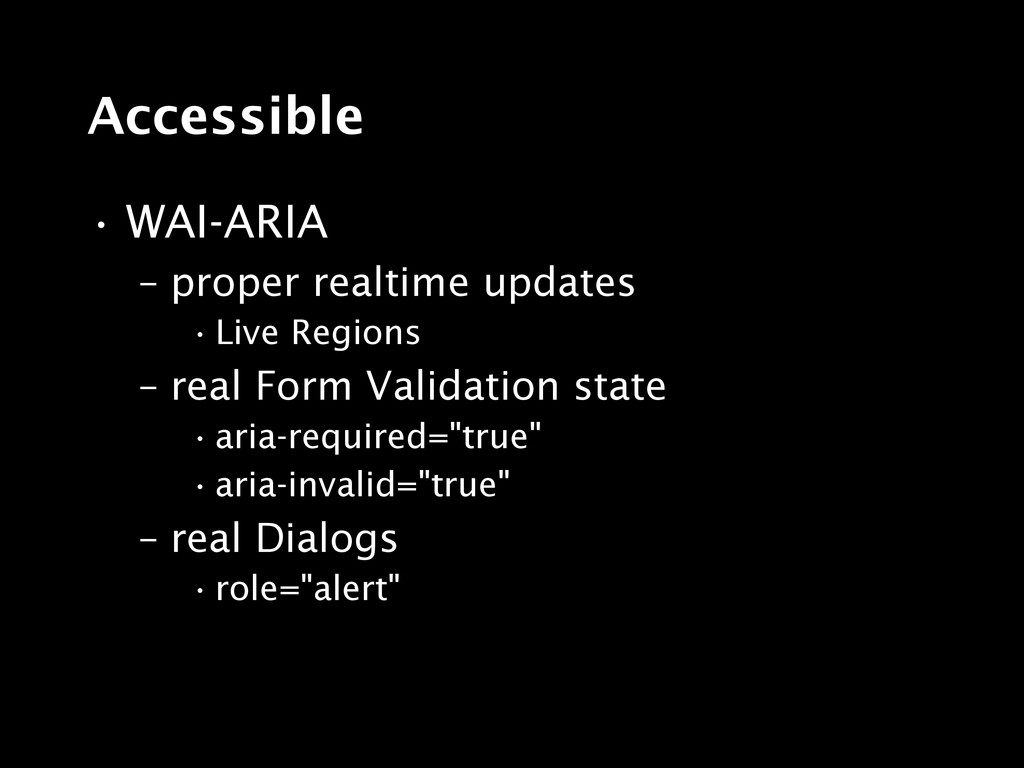 Accessible • WAI-ARIA – proper realtime updates...