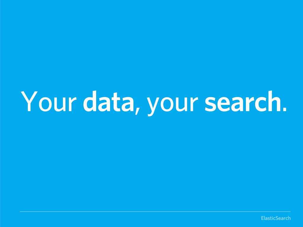 ElasticSearch Your data, your search.