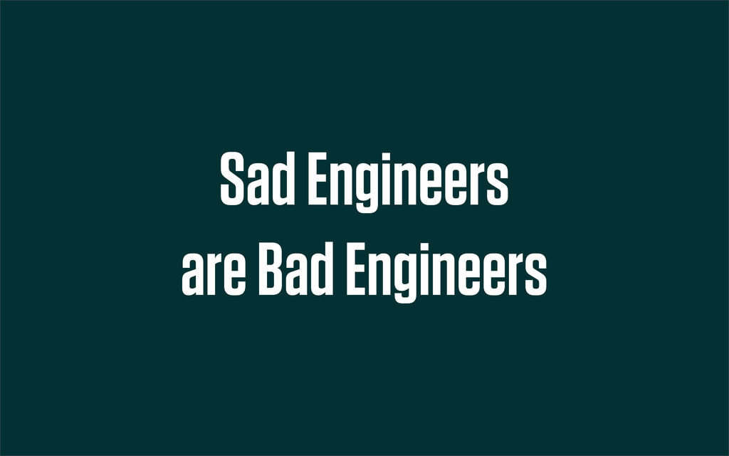 Sad Engineers are Bad Engineers